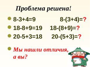 Проблема решена! 8-3+4=9 8-(3+4)=? 18-8+9=19 18-(8+9)=? 20-5+3=18 20-(5+3)