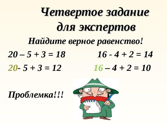 Четвертое задание для экспертов Найдите верное равенство! 20 – 5 + 3 = 18 16...