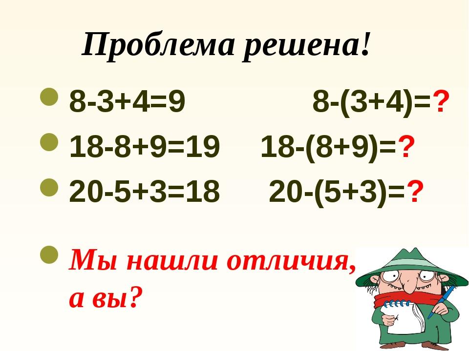 Проблема решена! 8-3+4=9 8-(3+4)=? 18-8+9=19 18-(8+9)=? 20-5+3=18 20-(5+3)...