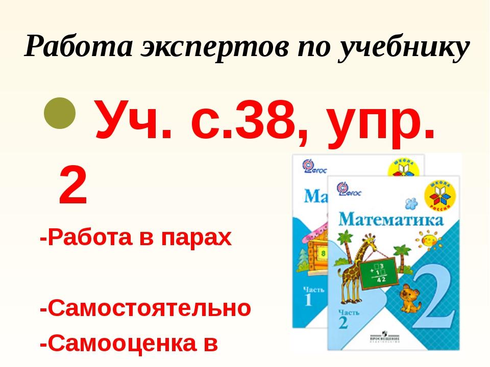 Работа экспертов по учебнику Уч. с.38, упр. 2 -Работа в парах -Самостоятельно...