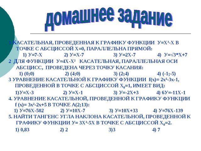 1 КАСАТЕЛЬНАЯ, ПРОВЕДЕННАЯ К ГРАФИКУ ФУНКЦИИ У=Х³-Х В ТОЧКЕ С АБСЦИССОЙ Х=0,...
