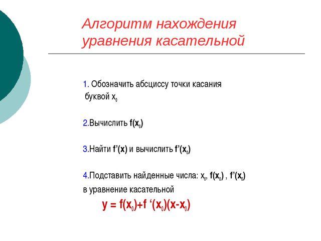 Алгоритм нахождения уравнения касательной 1. Обозначить абсциссу точки касани...