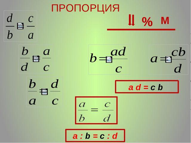 a : b = с : d ПРОПОРЦИЯ a d = с b % М