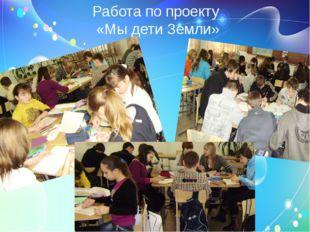 Работа по проекту «Мы дети Земли»