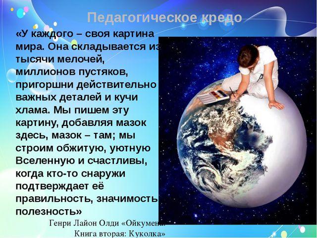 Педагогическое кредо «У каждого – своя картина мира. Она складывается из тыся...