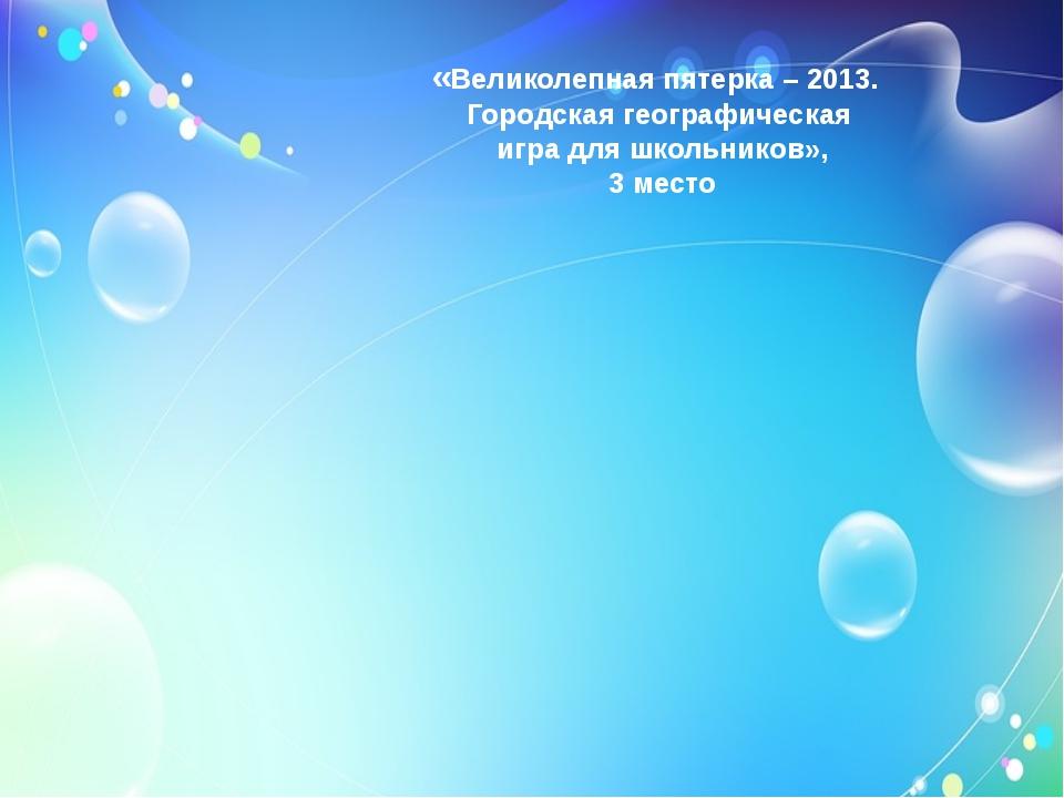 «Великолепная пятерка – 2013. Городская географическая игра для школьников»,...