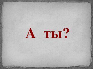 А ты?