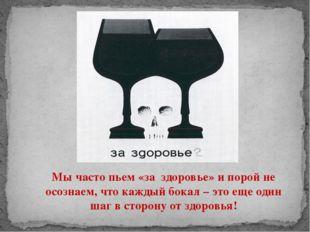 Мы часто пьем «за здоровье» и порой не осознаем, что каждый бокал – это еще о