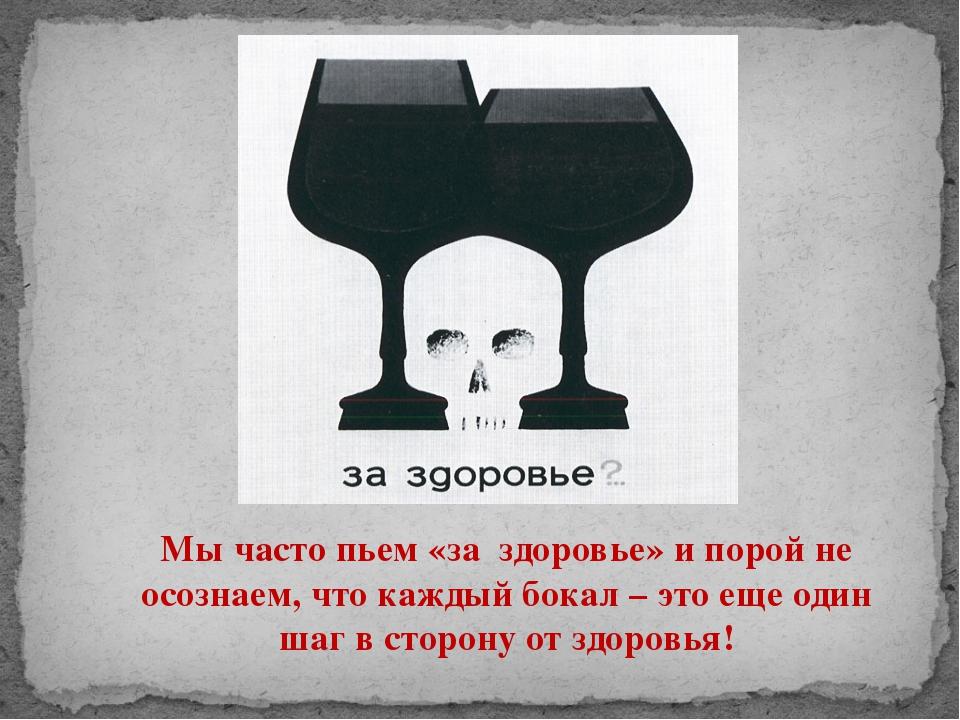 Мы часто пьем «за здоровье» и порой не осознаем, что каждый бокал – это еще о...