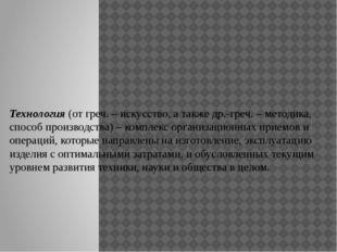 Технология (от греч. – искусство, а также др.-греч. – методика, способ произв