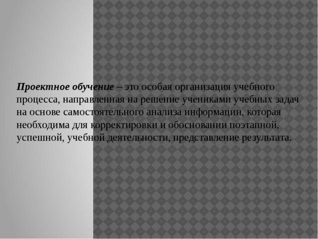 Проектное обучение – это особая организация учебного процесса, направленная...