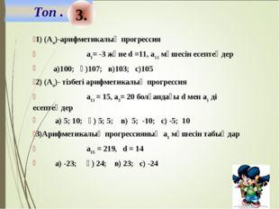 3. 1) (Аn)-арифметикалық прогрессия а1= -3 және d =11, а11 мүшесін есептеңдер