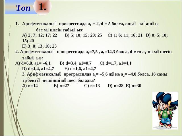 1. Арифметикалық прогрессияда а1 = 2, d = 5 болса, оның алғашқы бес мүшесін т...