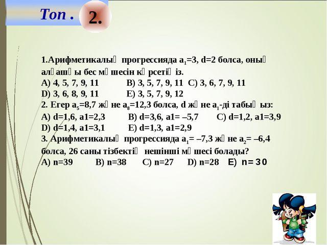 2. 1.Арифметикалық прогрессияда а1=3, d=2 болса, оның алғашқы бес мүшесін көр...