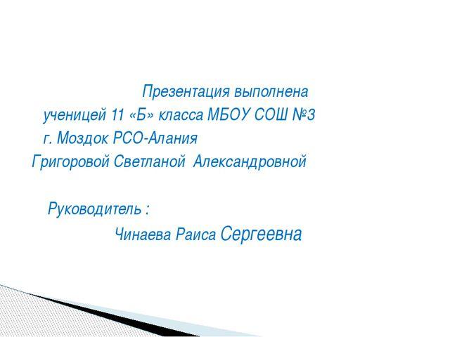 Презентация выполнена ученицей 11 «Б» класса МБОУ СОШ №3 г. Моздок РСО-Алания...