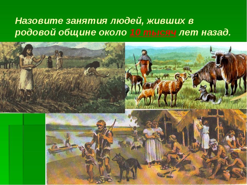 Назовите занятия людей, живших в родовой общине около 10 тысяч лет назад.