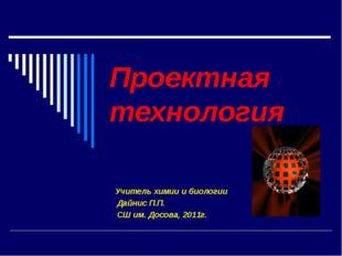 Проектная технология Учитель химии и биологии Дайнис П.П. СШ им. Досова, 2011г.