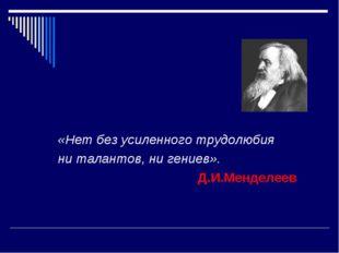 «Нет без усиленного трудолюбия ни талантов, ни гениев». Д.И.Менделеев