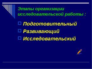 Этапы организации исследовательской работы : Подготовительный Развивающий Исс