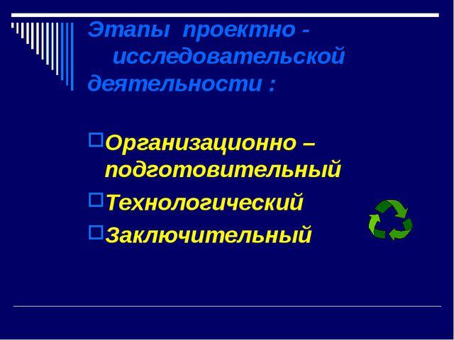 Этапы проектно - исследовательской деятельности : Организационно – подготовит...