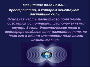 Магнитное поле Земли – пространство, в котором действуют магнитные силы. Осн