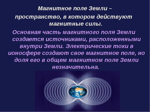 Магнитное поле Земли – пространство, в котором действуют магнитные силы. Осн...