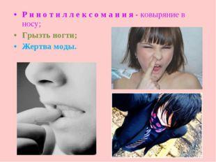 Р и н о т и л л е к с о м а н и я - ковыряние в носу; Грызть ногти; Жертва мо