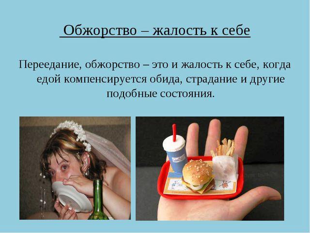 Обжорство – жалость к себе Переедание, обжорство – это и жалость к себе, ког...