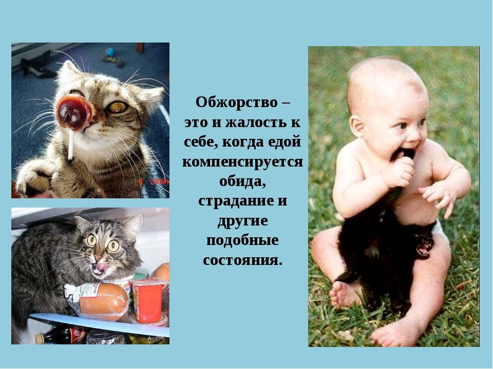Обжорство – это и жалость к себе, когда едой компенсируется обида, страдание...