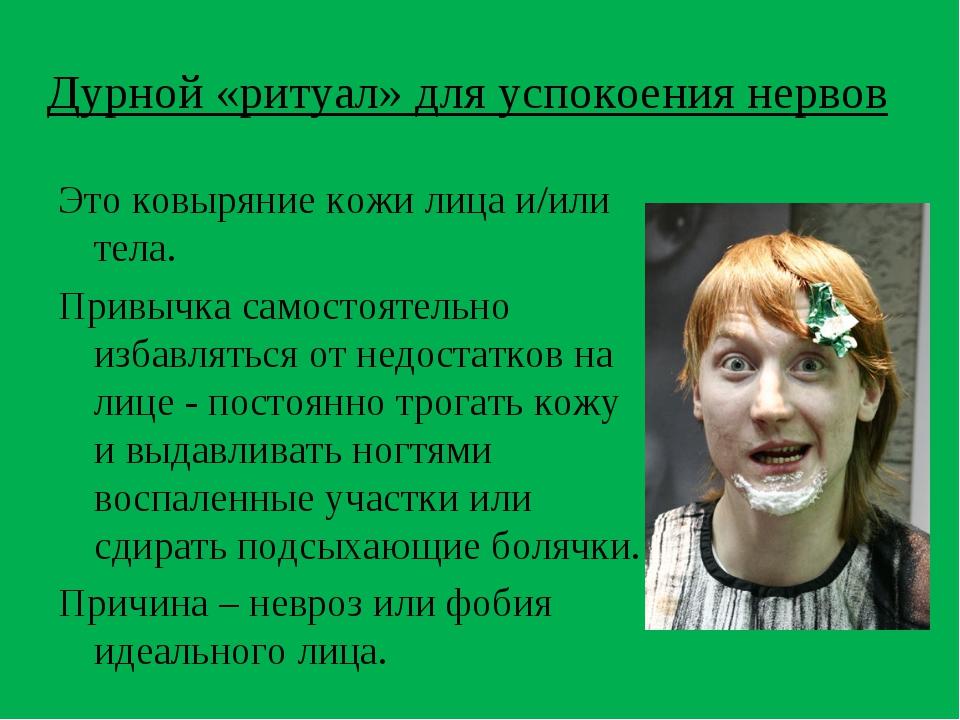 Дурной «ритуал» для успокоения нервов Это ковыряние кожи лица и/или тела. Пр...
