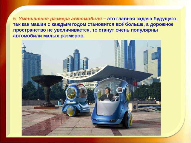5.Уменьшение размера автомобиля– это главная задача будущего, так как маши...