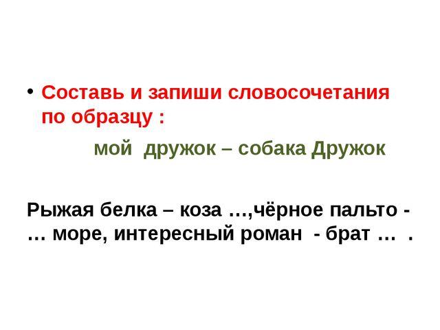 Составь и запиши словосочетания по образцу : мой дружок – собака Дружок Рыжа...