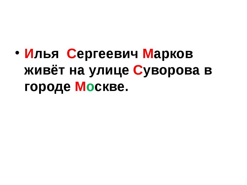 Илья Сергеевич Марков живёт на улице Суворова в городе Москве.