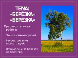 ТЕМА: «БЕРЁЗКА» Предварительная работа: Чтение стихотворений; Рассматривание