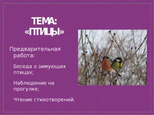ТЕМА: «ПТИЦЫ» Предварительная работа: Беседа о зимующих птицах; Наблюдение на