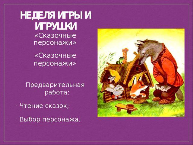 НЕДЕЛЯ ИГРЫ И ИГРУШКИ «Сказочные персонажи» Предварительная работа: Чтение ск...