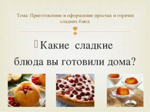 Какие сладкие блюда вы готовили дома? Тема: Приготовление и оформление просты