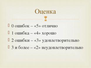 0 ошибок – «5» отлично 1 ошибка – «4» хорошо 2 ошибки – «3» удовлетворительно