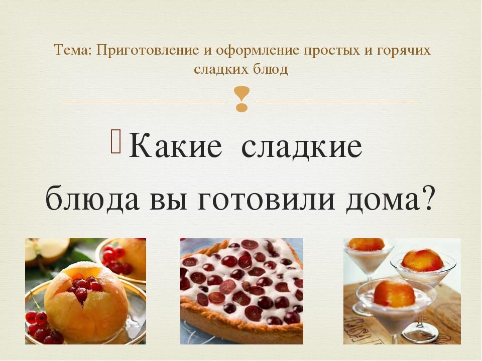 Какие сладкие блюда вы готовили дома? Тема: Приготовление и оформление просты...