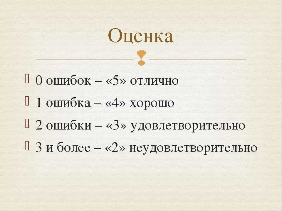 0 ошибок – «5» отлично 1 ошибка – «4» хорошо 2 ошибки – «3» удовлетворительно...