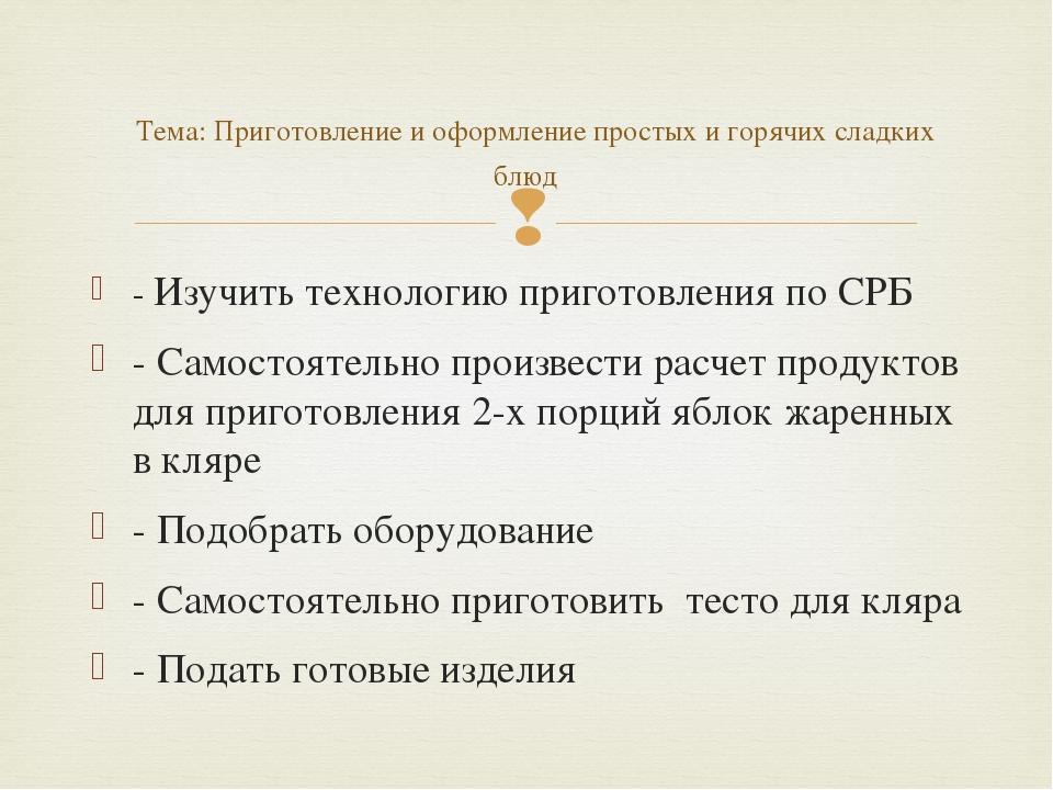 - Изучить технологию приготовления по СРБ - Самостоятельно произвести расчет...