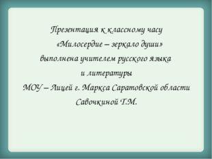 Презентация к классному часу «Милосердие – зеркало души» выполнена учителем р