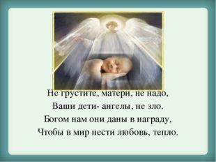 Не грустите, матери, не надо, Ваши дети- ангелы, не зло. Богом нам они даны в