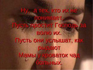 Ну, а тех, кто их не понимает, Пусть простит Господь за волю их. Пусть они ус