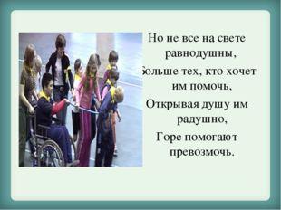 Но не все на свете равнодушны, Больше тех, кто хочет им помочь, Открывая душу