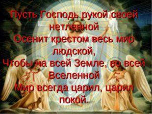 Пусть Господь рукой своей нетленной Осенит крестом весь мир людской, Чтобы на