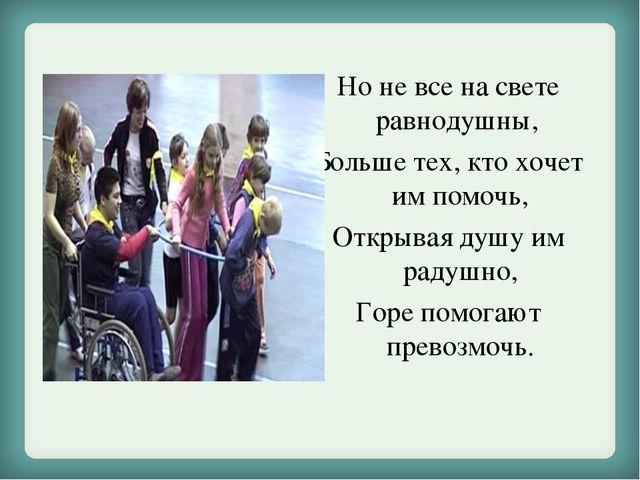 Но не все на свете равнодушны, Больше тех, кто хочет им помочь, Открывая душу...