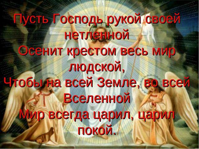 Пусть Господь рукой своей нетленной Осенит крестом весь мир людской, Чтобы на...