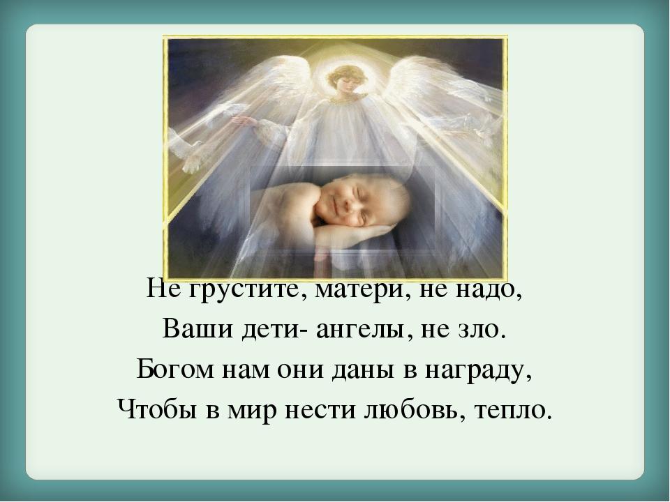 Не грустите, матери, не надо, Ваши дети- ангелы, не зло. Богом нам они даны в...