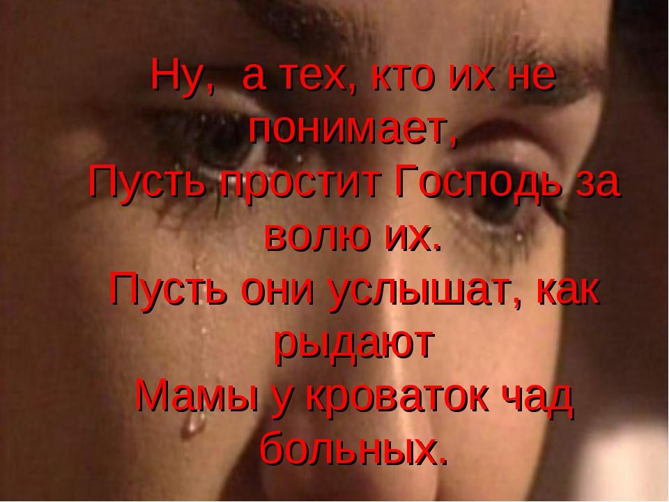 Ну, а тех, кто их не понимает, Пусть простит Господь за волю их. Пусть они ус...